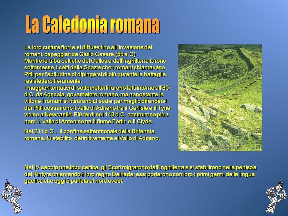 La Caledonia romana La loro cultura fiorì e si diffuse fino all' invasione dei romani, capeggiati da Giulio Cesare.(55 a.C)
