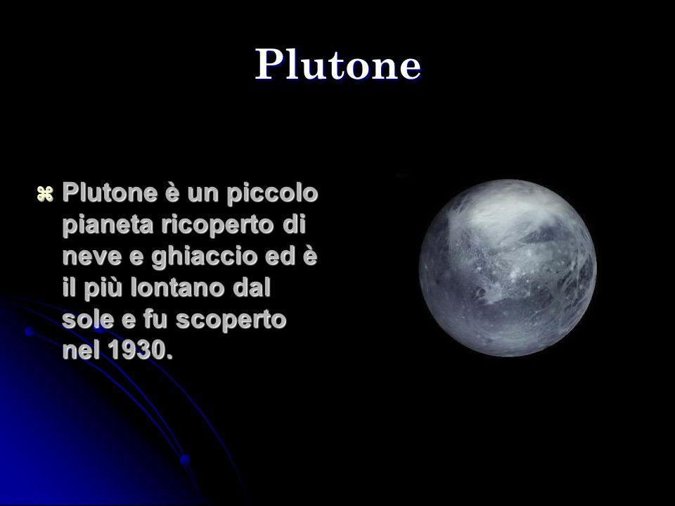Plutone Plutone è un piccolo pianeta ricoperto di neve e ghiaccio ed è il più lontano dal sole e fu scoperto nel 1930.
