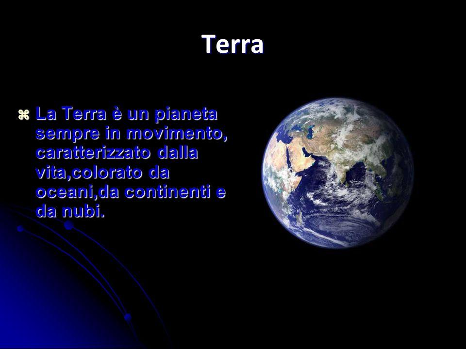 Terra La Terra è un pianeta sempre in movimento, caratterizzato dalla vita,colorato da oceani,da continenti e da nubi.