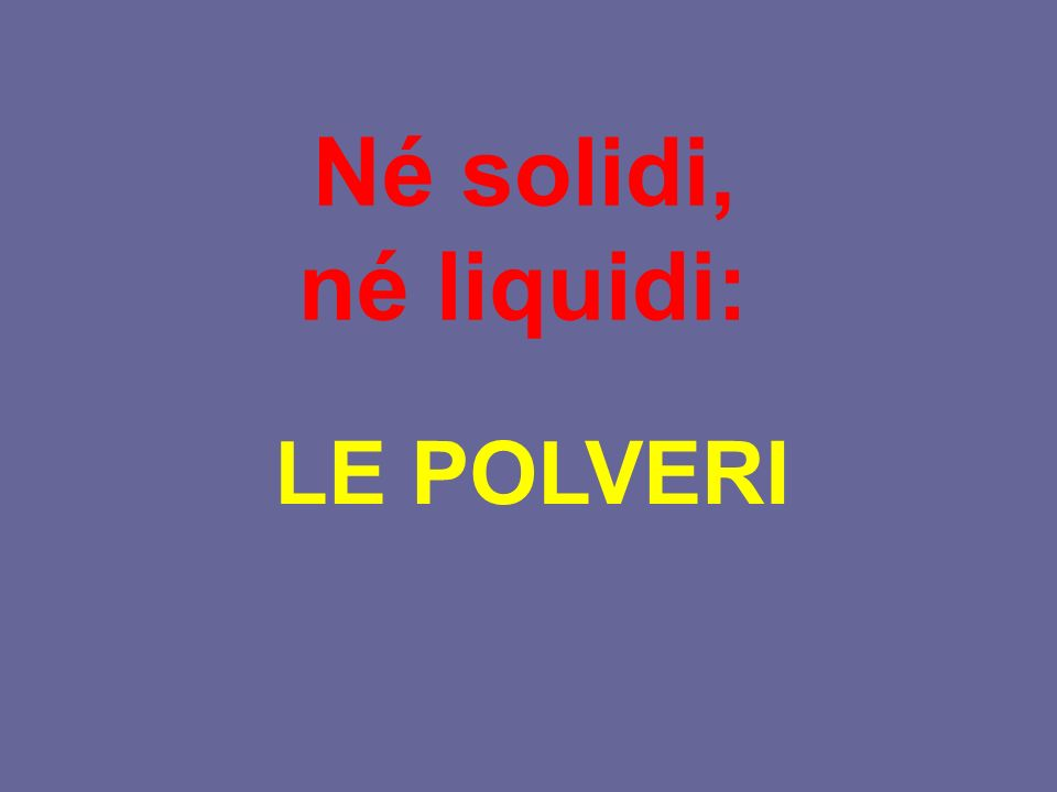 Né solidi, né liquidi: LE POLVERI