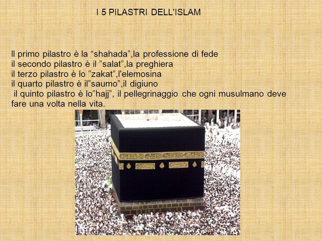 I 5 PILASTRI DELL ISLAM ll primo pilastro è la shahada ,la professione di fede. il secondo pilastro è il salat ,la preghiera.