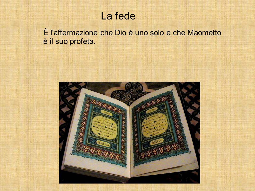La fede È l affermazione che Dio è uno solo e che Maometto è il suo profeta.