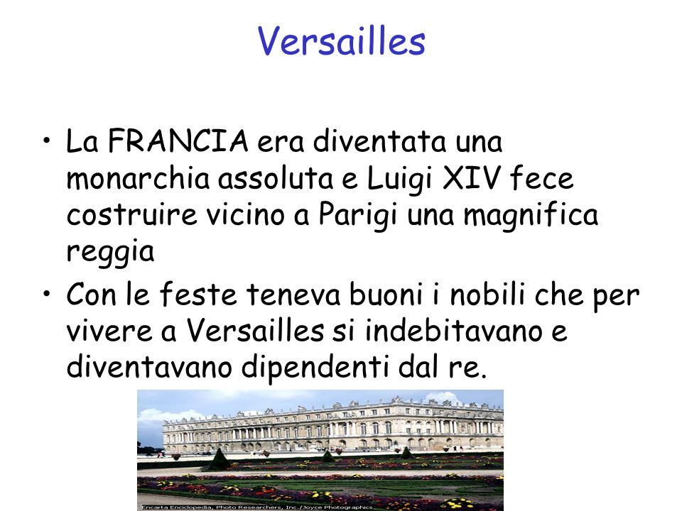 Versailles La FRANCIA era diventata una monarchia assoluta e Luigi XIV fece costruire vicino a Parigi una magnifica reggia.