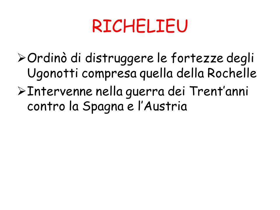 RICHELIEU Ordinò di distruggere le fortezze degli Ugonotti compresa quella della Rochelle.
