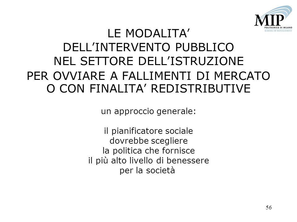 LE MODALITA' DELL'INTERVENTO PUBBLICO NEL SETTORE DELL'ISTRUZIONE PER OVVIARE A FALLIMENTI DI MERCATO O CON FINALITA' REDISTRIBUTIVE un approccio generale: il pianificatore sociale dovrebbe scegliere la politica che fornisce il più alto livello di benessere per la società