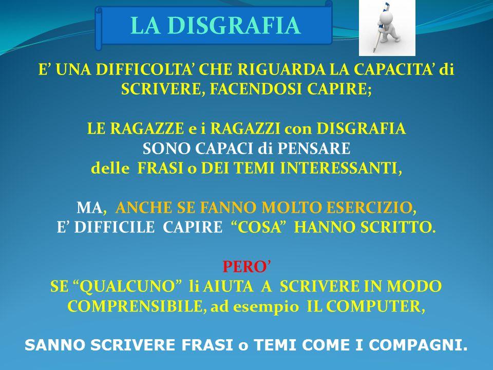 LA DISGRAFIA E' UNA DIFFICOLTA' CHE RIGUARDA LA CAPACITA' di SCRIVERE, FACENDOSI CAPIRE; LE RAGAZZE e i RAGAZZI con DISGRAFIA.