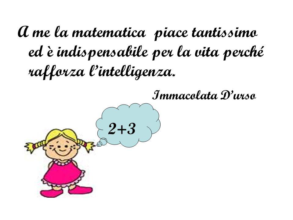 A me la matematica piace tantissimo ed è indispensabile per la vita perché rafforza l'intelligenza.