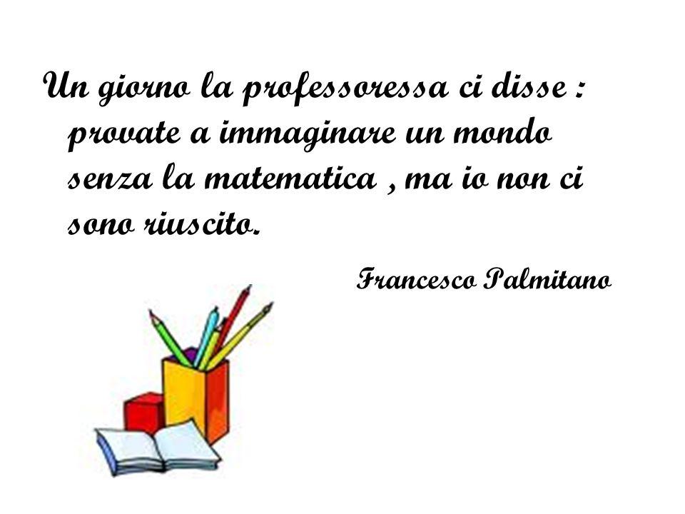 Un giorno la professoressa ci disse : provate a immaginare un mondo senza la matematica , ma io non ci sono riuscito.