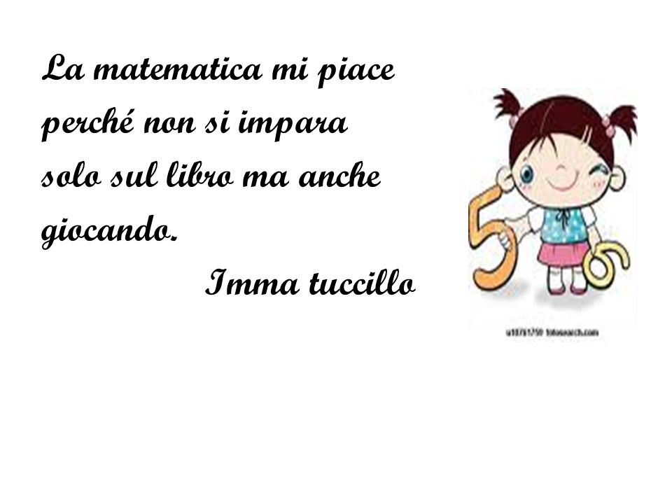 La matematica mi piace perché non si impara solo sul libro ma anche giocando. Imma tuccillo
