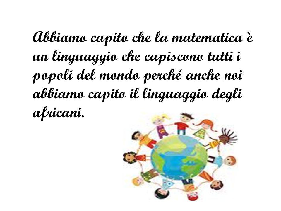 Abbiamo capito che la matematica è un linguaggio che capiscono tutti i popoli del mondo perché anche noi abbiamo capito il linguaggio degli africani.