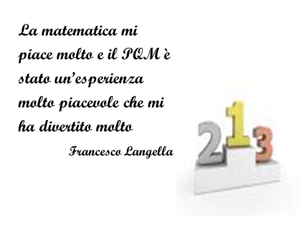 La matematica mi piace molto e il PQM è. stato un'esperienza. molto piacevole che mi. ha divertito molto.