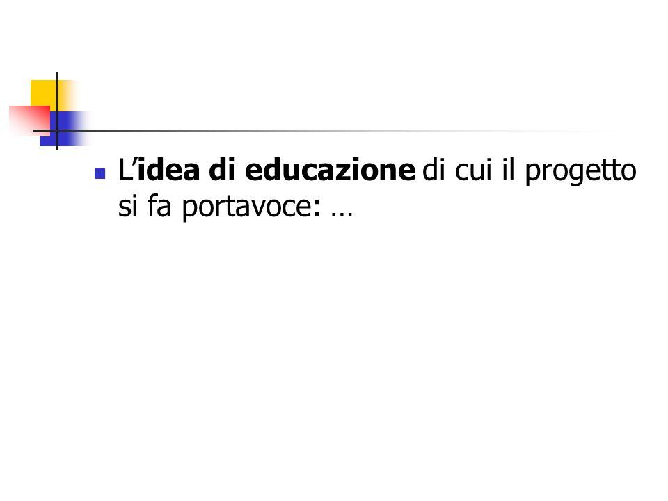 L'idea di educazione di cui il progetto si fa portavoce: …