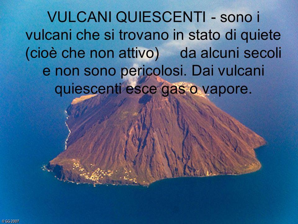 VULCANI QUIESCENTI - sono i vulcani che si trovano in stato di quiete (cioè che non attivo) da alcuni secoli e non sono pericolosi.