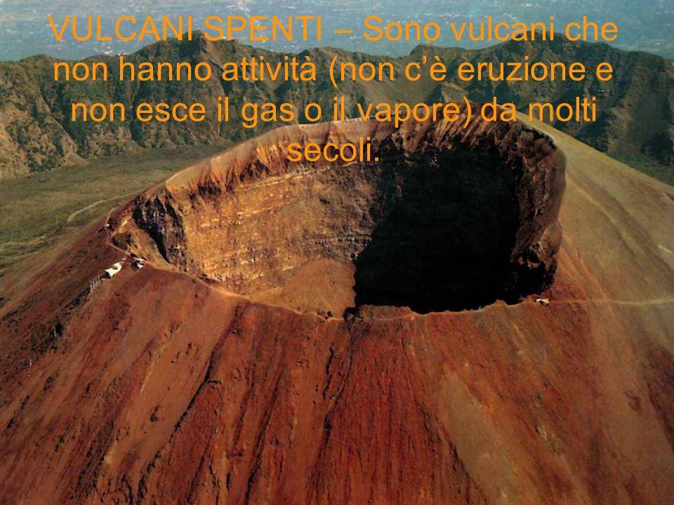 VULCANI SPENTI – Sono vulcani che non hanno attività (non c'è eruzione e non esce il gas o il vapore) da molti secoli.