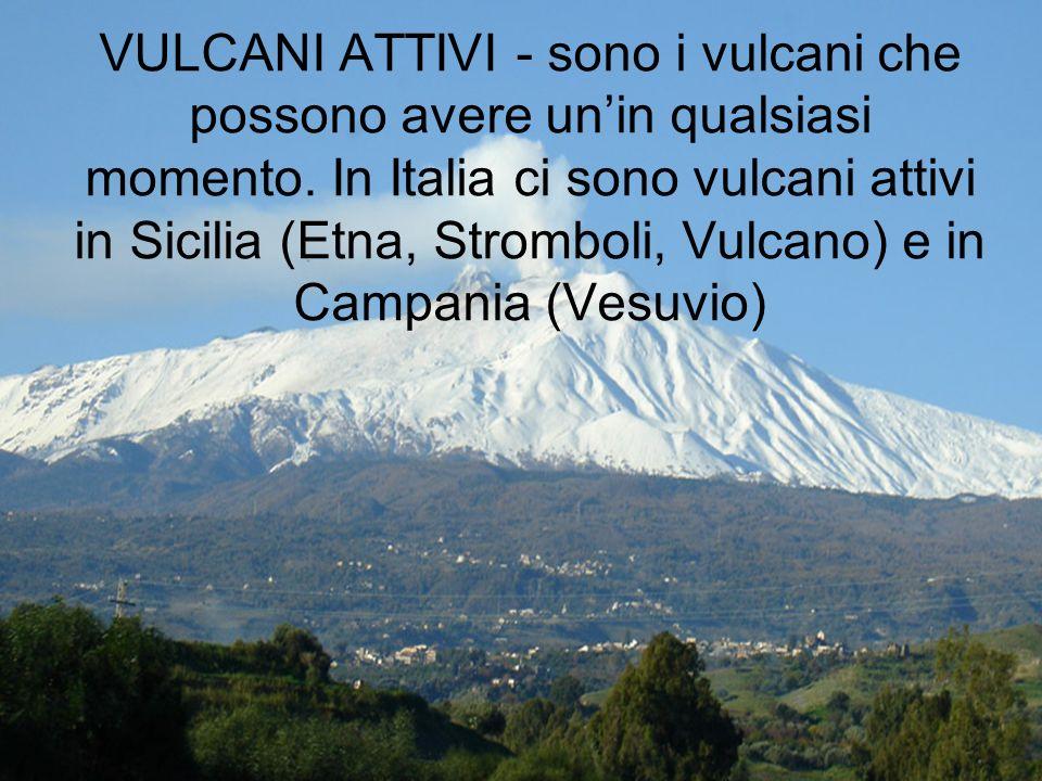 VULCANI ATTIVI - sono i vulcani che possono avere un'in qualsiasi momento.