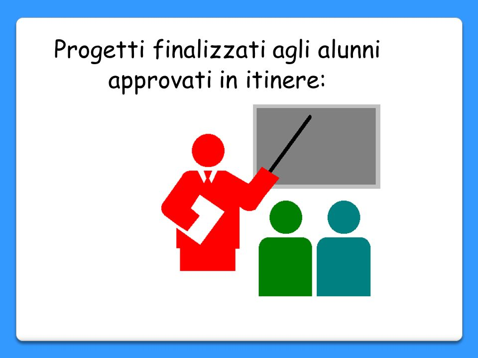Progetti finalizzati agli alunni approvati in itinere: