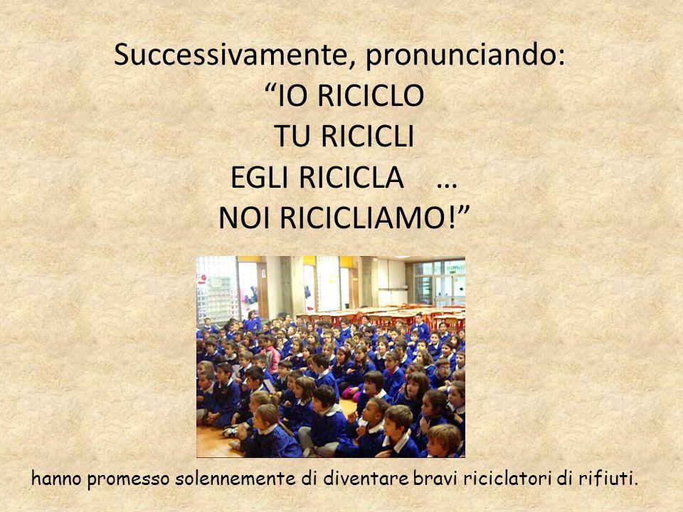 Successivamente, pronunciando: IO RICICLO TU RICICLI EGLI RICICLA … NOI RICICLIAMO!