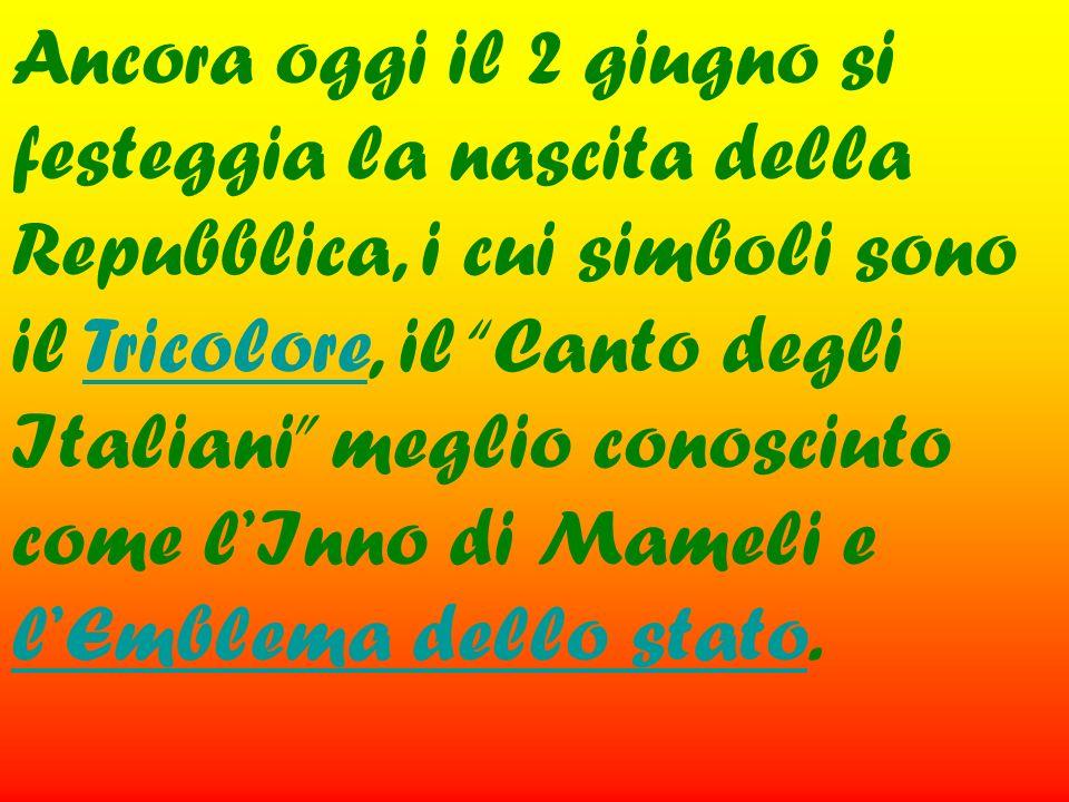 Ancora oggi il 2 giugno si festeggia la nascita della Repubblica, i cui simboli sono il Tricolore, il Canto degli Italiani meglio conosciuto come l'Inno di Mameli e l'Emblema dello stato.