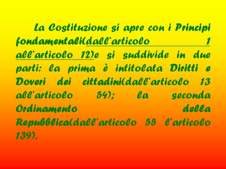 La Costituzione si apre con i Principi fondamentali(dall'articolo 1 all'articolo 12)e si suddivide in due parti: la prima è intitolata Diritti e Doveri dei cittadini(dall'articolo 13 all'articolo 54); la seconda Ordinamento della Repubblica(dall'articolo 55 l'articolo 139).
