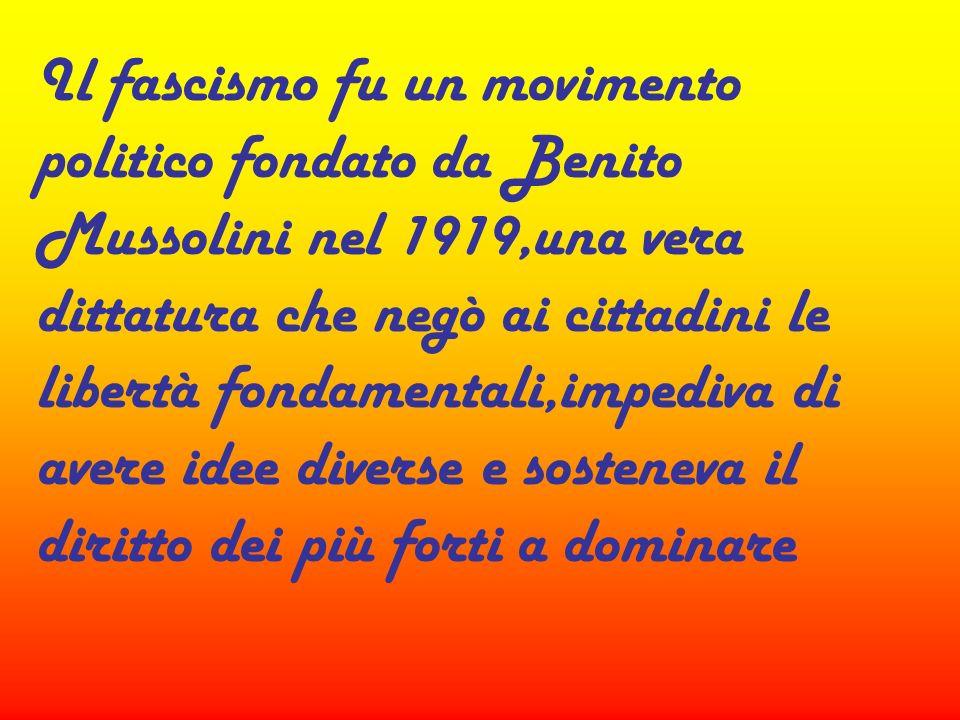 Il fascismo fu un movimento politico fondato da Benito Mussolini nel 1919,una vera dittatura che negò ai cittadini le libertà fondamentali,impediva di avere idee diverse e sosteneva il diritto dei più forti a dominare