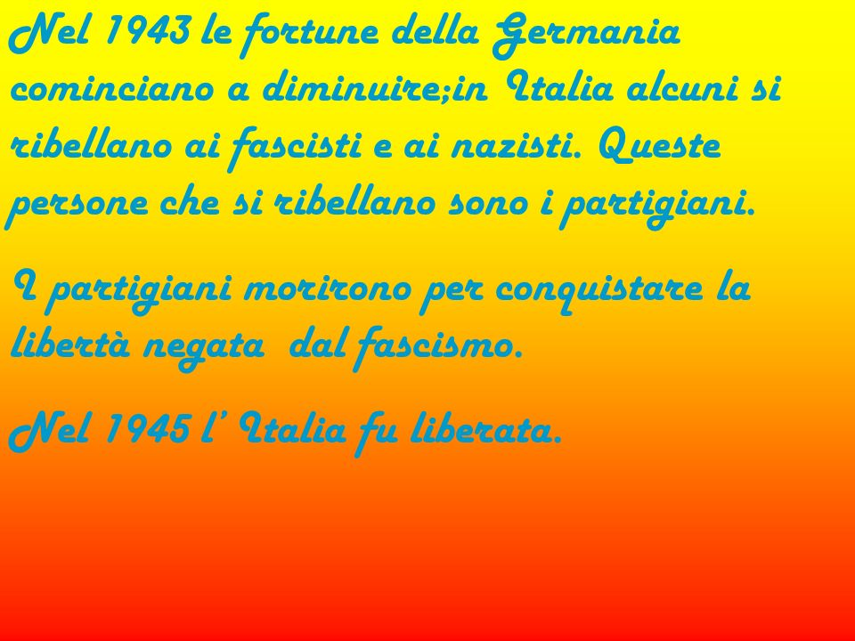 Nel 1943 le fortune della Germania cominciano a diminuire;in Italia alcuni si ribellano ai fascisti e ai nazisti. Queste persone che si ribellano sono i partigiani.
