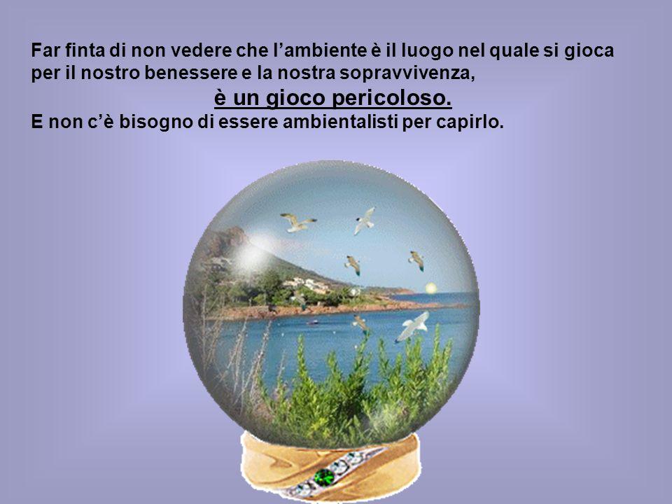 Far finta di non vedere che l'ambiente è il luogo nel quale si gioca per il nostro benessere e la nostra sopravvivenza,