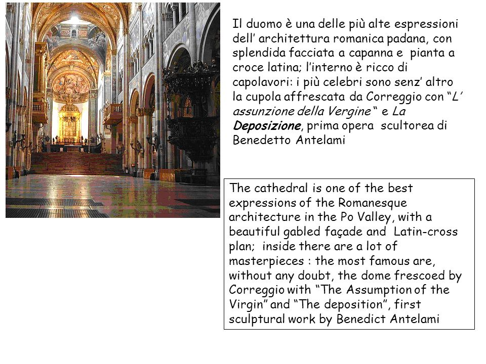 Il duomo è una delle più alte espressioni dell' architettura romanica padana, con splendida facciata a capanna e pianta a croce latina; l'interno è ricco di capolavori: i più celebri sono senz' altro la cupola affrescata da Correggio con L' assunzione della Vergine e La Deposizione, prima opera scultorea di Benedetto Antelami