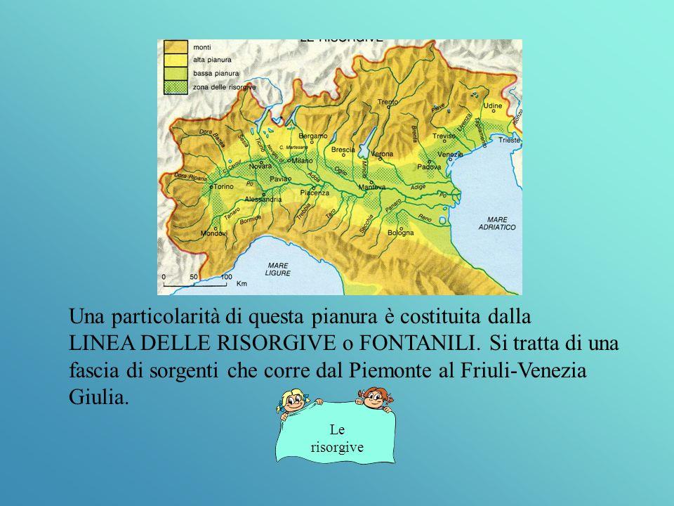 Una particolarità di questa pianura è costituita dalla LINEA DELLE RISORGIVE o FONTANILI. Si tratta di una fascia di sorgenti che corre dal Piemonte al Friuli-Venezia Giulia.