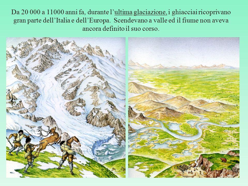 Da 20 000 a 11000 anni fa, durante l'ultima glaciazione, i ghiacciai ricoprivano gran parte dell'Italia e dell'Europa.