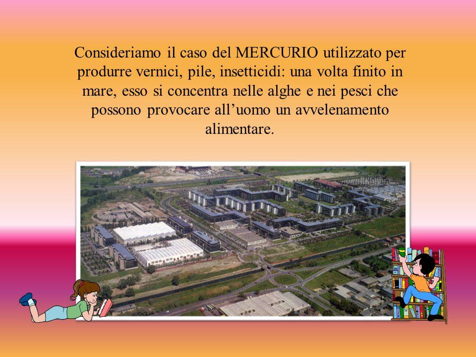 Consideriamo il caso del MERCURIO utilizzato per produrre vernici, pile, insetticidi: una volta finito in mare, esso si concentra nelle alghe e nei pesci che possono provocare all'uomo un avvelenamento alimentare.