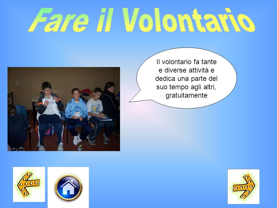 Fare il Volontario Il volontario fa tante e diverse attività e dedica una parte del suo tempo agli altri, gratuitamente.