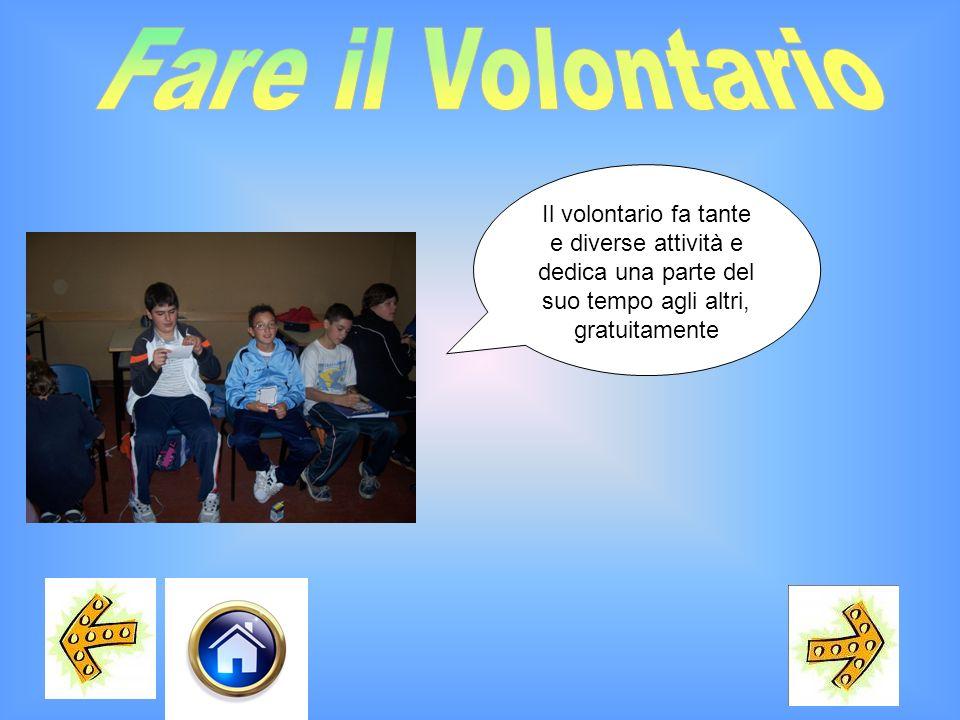 Fare il VolontarioIl volontario fa tante e diverse attività e dedica una parte del suo tempo agli altri, gratuitamente.