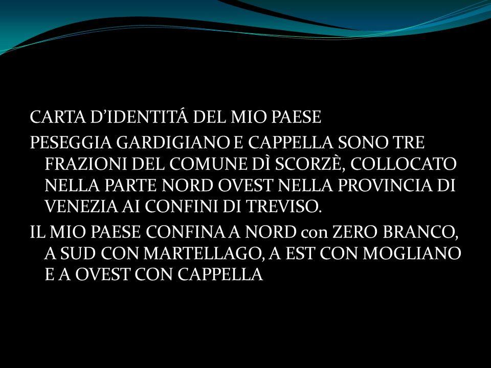 CARTA D'IDENTITÁ DEL MIO PAESE PESEGGIA GARDIGIANO E CAPPELLA SONO TRE FRAZIONI DEL COMUNE DÌ SCORZÈ, COLLOCATO NELLA PARTE NORD OVEST NELLA PROVINCIA DI VENEZIA AI CONFINI DI TREVISO.