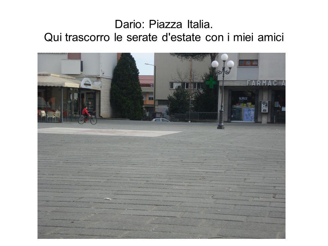 Dario: Piazza Italia. Qui trascorro le serate d estate con i miei amici