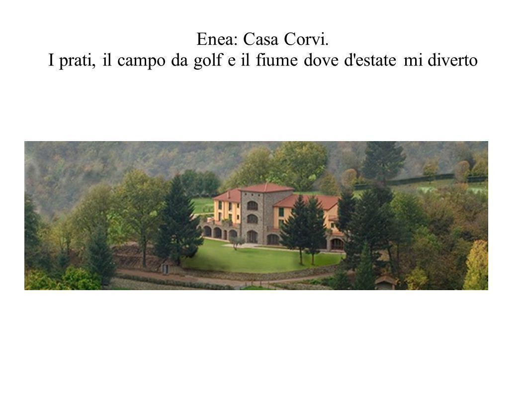 Enea: Casa Corvi. I prati, il campo da golf e il fiume dove d estate mi diverto