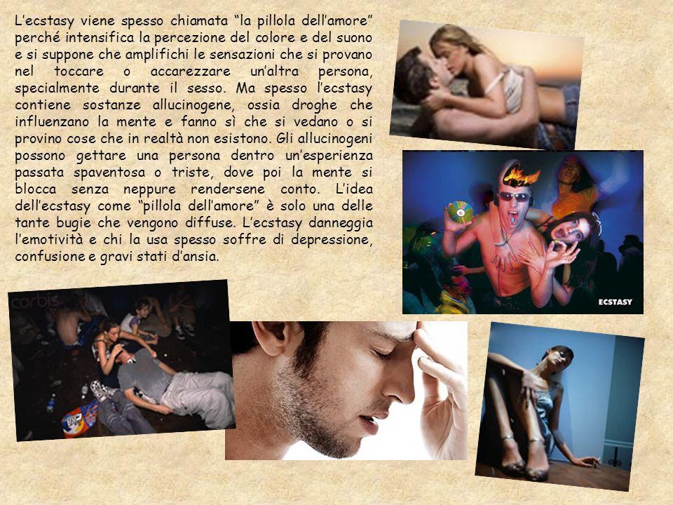 L'ecstasy viene spesso chiamata la pillola dell'amore perché intensifica la percezione del colore e del suono e si suppone che amplifichi le sensazioni che si provano nel toccare o accarezzare un'altra persona, specialmente durante il sesso.