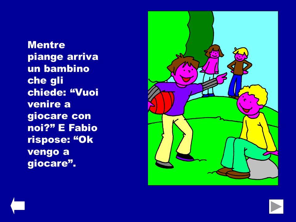 Mentre piange arriva un bambino che gli chiede: Vuoi venire a giocare con noi E Fabio rispose: Ok vengo a giocare .