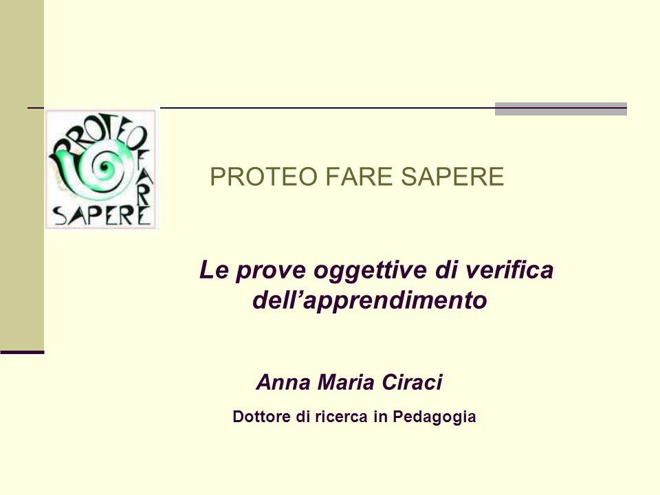 PROTEO FARE SAPERE Le prove oggettive di verifica dell'apprendimento Anna Maria Ciraci Dottore di ricerca in Pedagogia