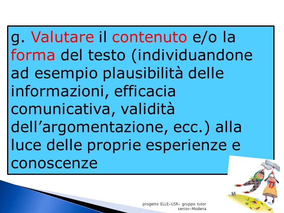 g. Valutare il contenuto e/o la forma del testo (individuandone ad esempio plausibilità delle informazioni, efficacia comunicativa, validità dell'argomentazione, ecc.) alla luce delle proprie esperienze e conoscenze