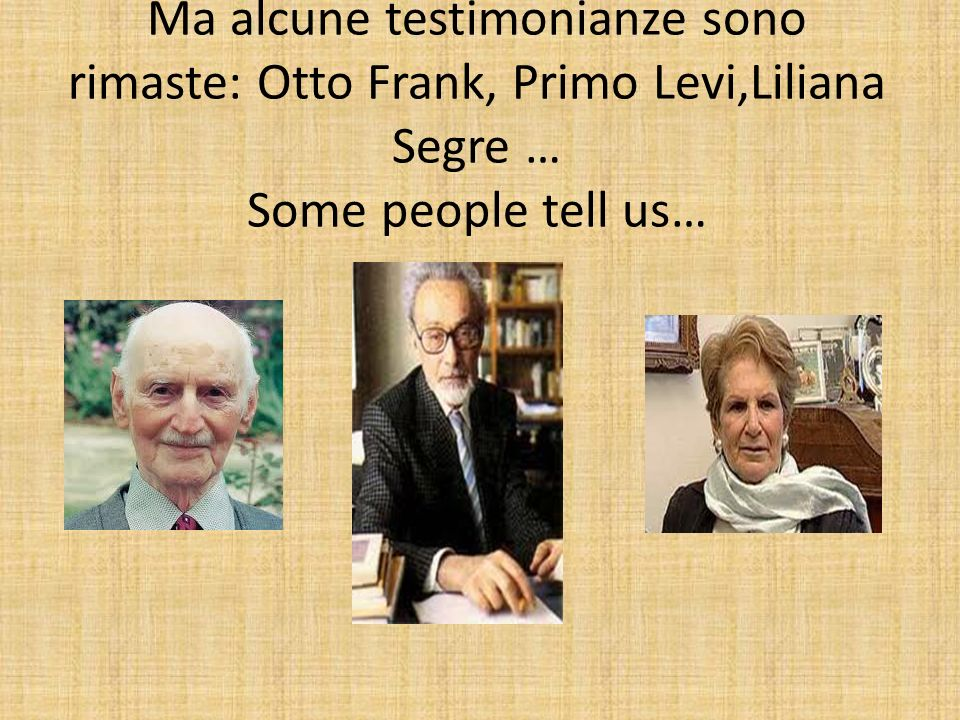 Ma alcune testimonianze sono rimaste: Otto Frank, Primo Levi,Liliana Segre … Some people tell us…