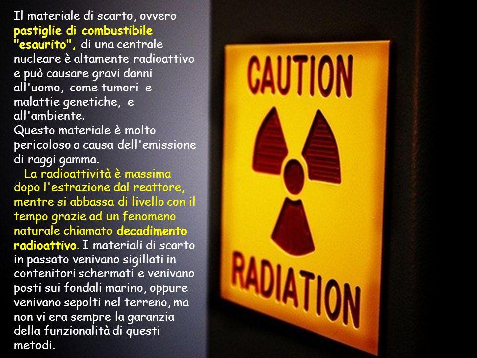 Il materiale di scarto, ovvero pastiglie di combustibile esaurito , di una centrale nucleare è altamente radioattivo e può causare gravi danni all uomo, come tumori e malattie genetiche, e all ambiente.