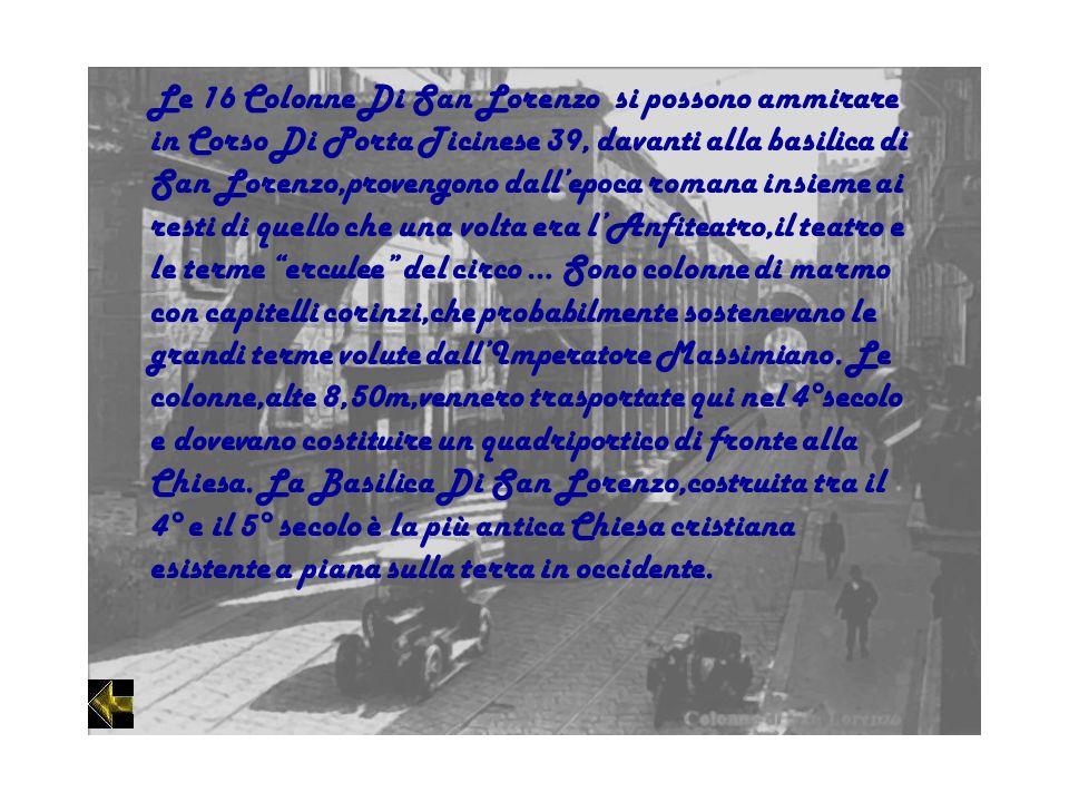 Le 16 Colonne Di San Lorenzo si possono ammirare in Corso Di Porta Ticinese 39, davanti alla basilica di San Lorenzo,provengono dall'epoca romana insieme ai resti di quello che una volta era l'Anfiteatro,il teatro e le terme erculee del circo … Sono colonne di marmo con capitelli corinzi,che probabilmente sostenevano le grandi terme volute dall'Imperatore Massimiano.