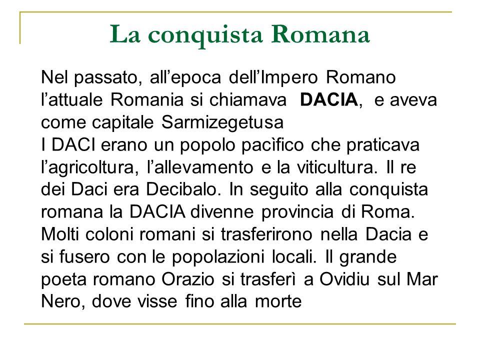 La conquista Romana Nel passato, all'epoca dell'Impero Romano l'attuale Romania si chiamava DACIA, e aveva come capitale Sarmizegetusa.