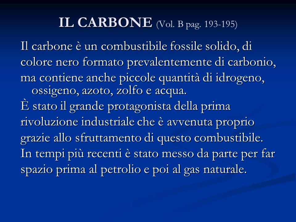 IL CARBONE (Vol. B pag. 193-195) Il carbone è un combustibile fossile solido, di. colore nero formato prevalentemente di carbonio,