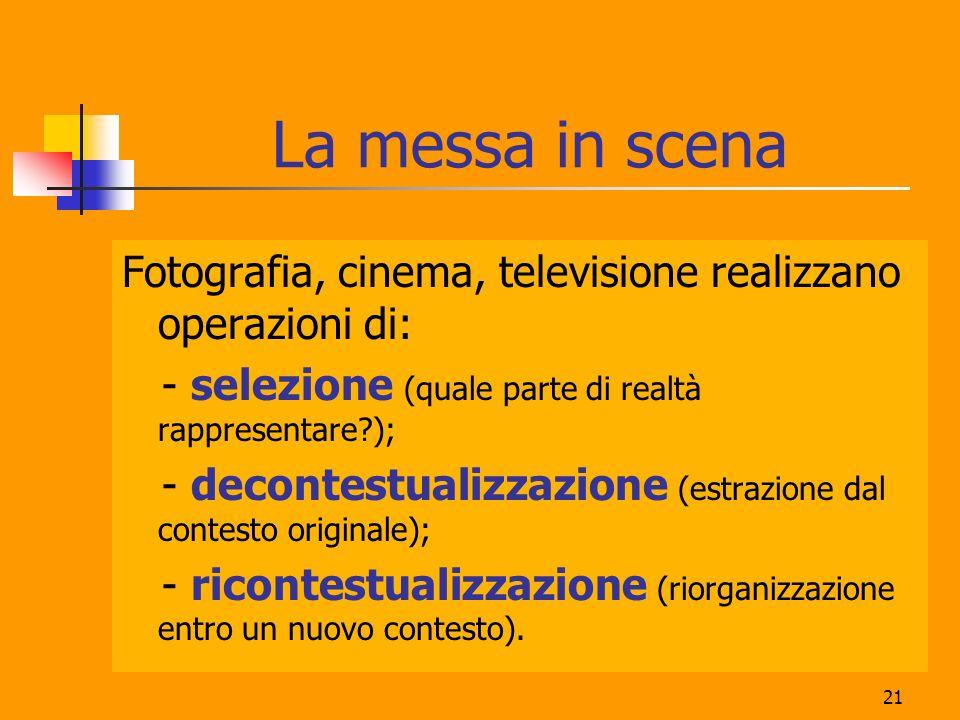 La messa in scena Fotografia, cinema, televisione realizzano operazioni di: - selezione (quale parte di realtà rappresentare );