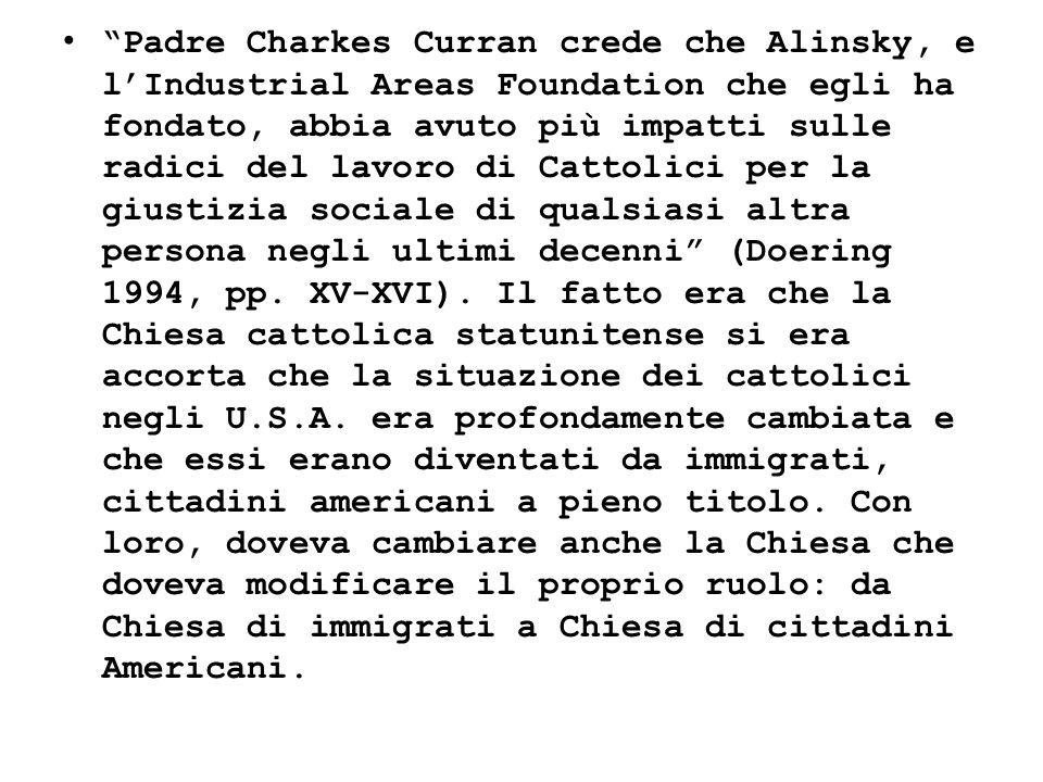 Padre Charkes Curran crede che Alinsky, e l'Industrial Areas Foundation che egli ha fondato, abbia avuto più impatti sulle radici del lavoro di Cattolici per la giustizia sociale di qualsiasi altra persona negli ultimi decenni (Doering 1994, pp.