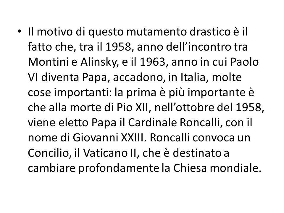 Il motivo di questo mutamento drastico è il fatto che, tra il 1958, anno dell'incontro tra Montini e Alinsky, e il 1963, anno in cui Paolo VI diventa Papa, accadono, in Italia, molte cose importanti: la prima è più importante è che alla morte di Pio XII, nell'ottobre del 1958, viene eletto Papa il Cardinale Roncalli, con il nome di Giovanni XXIII.
