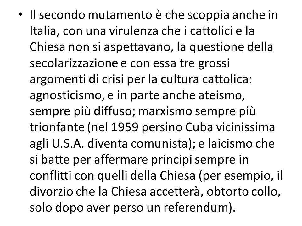 Il secondo mutamento è che scoppia anche in Italia, con una virulenza che i cattolici e la Chiesa non si aspettavano, la questione della secolarizzazione e con essa tre grossi argomenti di crisi per la cultura cattolica: agnosticismo, e in parte anche ateismo, sempre più diffuso; marxismo sempre più trionfante (nel 1959 persino Cuba vicinissima agli U.S.A.