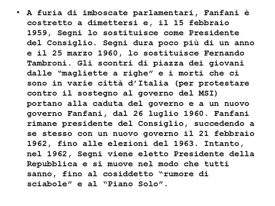 A furia di imboscate parlamentari, Fanfani è costretto a dimettersi e, il 15 febbraio 1959, Segni lo sostituisce come Presidente del Consiglio.