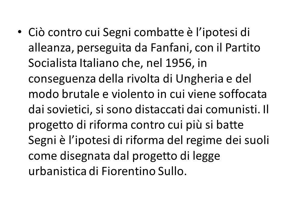 Ciò contro cui Segni combatte è l'ipotesi di alleanza, perseguita da Fanfani, con il Partito Socialista Italiano che, nel 1956, in conseguenza della rivolta di Ungheria e del modo brutale e violento in cui viene soffocata dai sovietici, si sono distaccati dai comunisti.